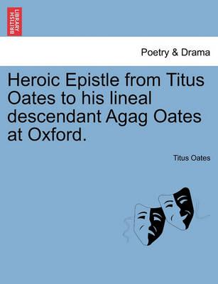 Heroic Epistle from Titus Oates to His Lineal Descendant Agag Oates at Oxford.