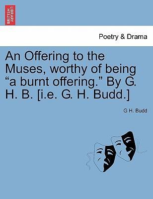 """An Offering to the Muses, Worthy of Being """"A Burnt Offering."""" by G. H. B. [I.E. G. H. Budd.]"""