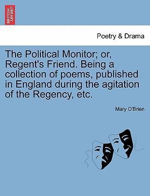 The Political Monitor; Or, Regent's Friend. Being a Collection of Poems, Published in England During the Agitation of the Regency, Etc.