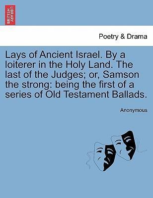 Lays of Ancient Israel. by a Loiterer in the Holy Land. the Last of the Judges; Or, Samson the Strong