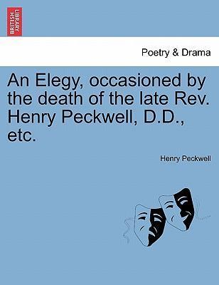 An Elegy, Occasioned by the Death of the Late REV. Henry Peckwell, D.D., Etc.