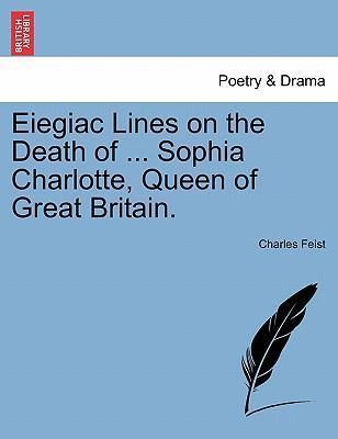 Eiegiac Lines on the Death of ... Sophia Charlotte, Queen of Great Britain.