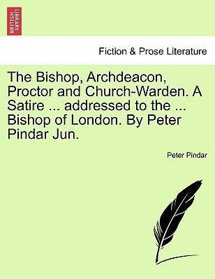 The Bishop, Archdeacon, Proctor and Church-Warden. a Satire ... Addressed to the ... Bishop of London. by Peter Pindar Jun.