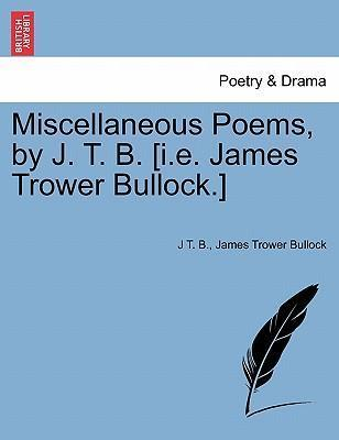 Miscellaneous Poems, by J. T. B. [I.E. James Trower Bullock.]
