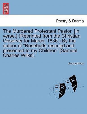 "The Murdered Protestant Pastor. [In Verse.] (Reprinted from the Christian Observer for March, 1836.) by the Author of ""Rosebuds Rescued and Presented to My Children"" [Samuel Charles Wilks]."