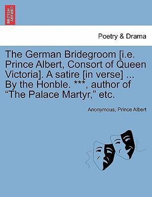 """The German Bridegroom [I.E. Prince Albert, Consort of Queen Victoria]. a Satire [In Verse] ... by the Honble. ***, Author of """"The Palace Martyr,"""" Etc."""