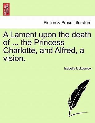 A Lament Upon the Death of ... the Princess Charlotte, and Alfred, a Vision.