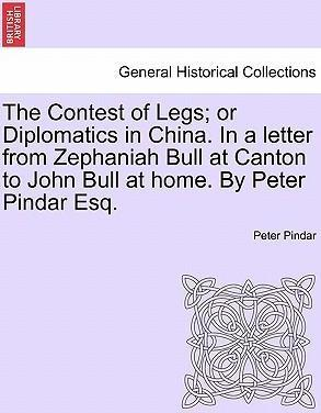 The Contest of Legs; Or Diplomatics in China. in a Letter from Zephaniah Bull at Canton to John Bull at Home. by Peter Pindar Esq.