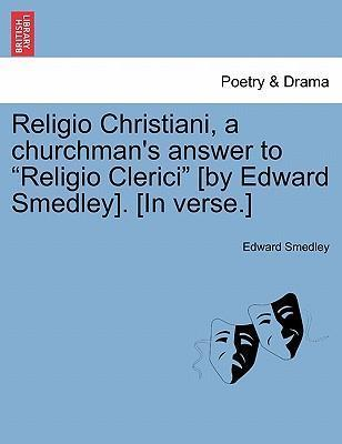 """Religio Christiani, a Churchman's Answer to """"Religio Clerici"""" [By Edward Smedley]. [In Verse.]"""