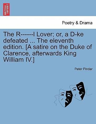 The R------L Lover; Or, A D-Ke Defeated ... the Eleventh Edition. [A Satire on the Duke of Clarence, Afterwards King William IV.]