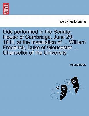 Ode Performed in the Senate-House of Cambridge, June 29, 1811, at the Installation of ... William Frederick, Duke of Gloucester ... Chancellor of the University.