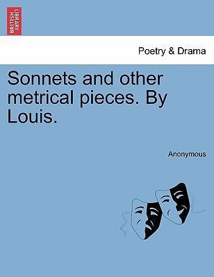 Sonnets and Other Metrical Pieces. by Louis.