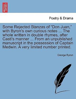 Some Rejected Stanzas of Don Juan, with Byron's Own Curious Notes ... the Whole Written in Double Rhymes, After Casti's Manner ... from an Unpublished Manuscript in the Possession of Captain Medwin. a Very Limited Number Printed.