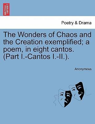 The Wonders of Chaos and the Creation Exemplified; A Poem, in Eight Cantos. (Part I.-Cantos I.-II.).