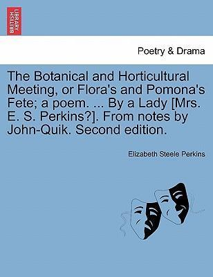 The Botanical and Horticultural Meeting, or Flora's and Pomona's Fete; A Poem. ... by a Lady [Mrs. E. S. Perkins?]. from Notes by John-Quik. Second Edition.