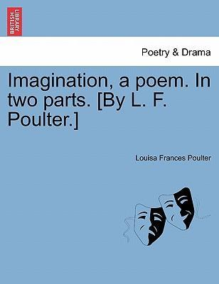 Imagination, a Poem. in Two Parts. [By L. F. Poulter.]