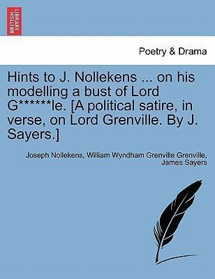 Hints to J. Nollekens ... on His Modelling a Bust of Lord G******le. [A Political Satire, in Verse, on Lord Grenville. by J. Sayers.]