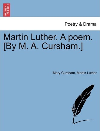 Martin Luther. a Poem. [By M. A. Cursham.]