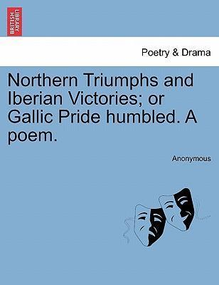 Northern Triumphs and Iberian Victories; Or Gallic Pride Humbled. a Poem.