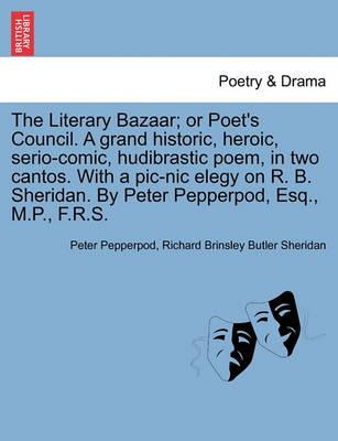 The Literary Bazaar; Or Poet's Council. a Grand Historic, Heroic, Serio-Comic, Hudibrastic Poem, in Two Cantos. with a PIC-Nic Elegy on R. B. Sheridan. by Peter Pepperpod, Esq., M.P., F.R.S.