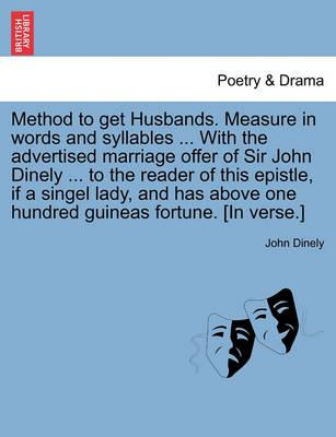 Method to Get Husbands. Measure in Words and Syllables ... with the Advertised Marriage Offer of Sir John Dinely ... to the Reader of This Epistle, If a Singel Lady, and Has Above One Hundred Guineas Fortune. [In Verse.]
