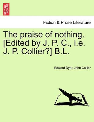 The Praise of Nothing. [Edited by J. P. C., i.e. J. P. Collier?] B.L.