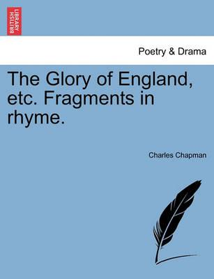 The Glory of England, Etc. Fragments in Rhyme.