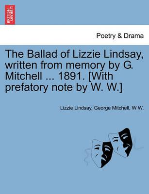 The Ballad of Lizzie Lindsay, Written from Memory by G. Mitchell ... 1891. [With Prefatory Note by W. W.]