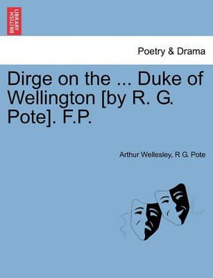 Dirge on the ... Duke of Wellington [By R. G. Pote]. F.P.