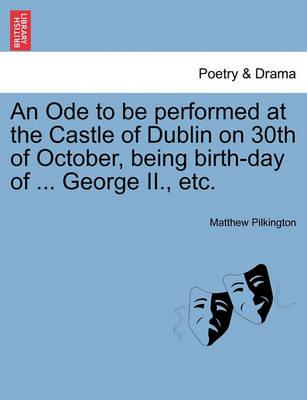 An Ode to Be Performed at the Castle of Dublin on 30th of October, Being Birth-Day of ... George II., Etc.