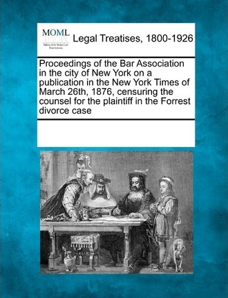 Proceedings of the Bar Association in the City of New York on a Publication in the New York Times of March 26th, 1876, Censuring the Counsel for the Plaintiff in the Forrest Divorce Case