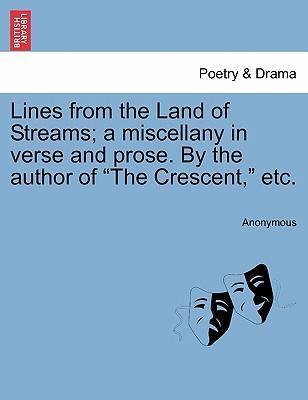 "Lines from the Land of Streams; A Miscellany in Verse and Prose. by the Author of ""The Crescent,"" Etc."