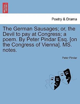 The German Sausages; Or, the Devil to Pay at Congress; A Poem. by Peter Pindar Esq. [On the Congress of Vienna]. Ms. Notes.
