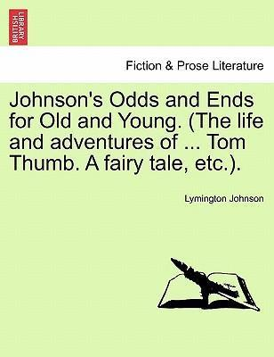 Johnson's Odds and Ends for Old and Young. (the Life and Adventures of ... Tom Thumb. a Fairy Tale, Etc.).