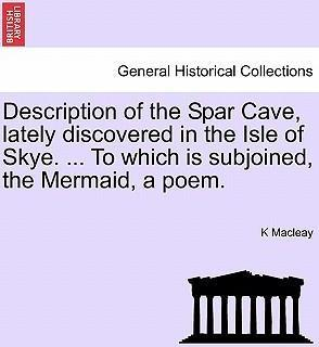 Description of the Spar Cave, Lately Discovered in the Isle of Skye. ... to Which Is Subjoined, the Mermaid, a Poem.