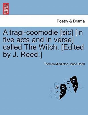A Tragi-Coomodie [Sic] [In Five Acts and in Verse] Called the Witch. [Edited by J. Reed.]
