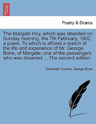 The Margate Hoy, Which Was Stranded on Sunday Morning, the 7th February, 1802, a Poem. to Which Is Affixed a Sketch of the Life and Experience of Mr. George Bone, of Margate, One of the Passengers Who Was Drowned ... the Second Edition.
