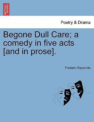 Begone Dull Care; A Comedy in Five Acts [And in Prose].