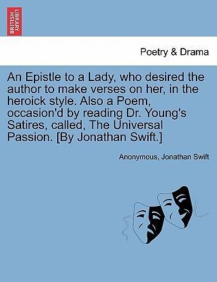 An Epistle to a Lady, Who Desired the Author to Make Verses on Her, in the Heroick Style. Also a Poem, Occasion'd by Reading Dr. Young's Satires, Called, the Universal Passion. [By Jonathan Swift.]