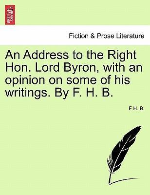 An Address to the Right Hon. Lord Byron, with an Opinion on Some of His Writings. by F. H. B.