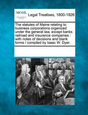 The Statutes of Maine Relating to Business Corporations Organized Under the General Law, Except Banks Railroad and Insurance Companies