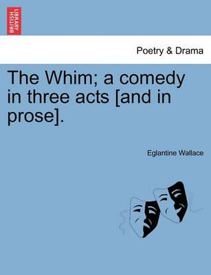 The Whim; A Comedy in Three Acts [And in Prose].