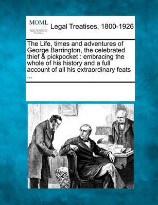 The Life, Times and Adventures of George Barrington, the Celebrated Thief & Pickpocket