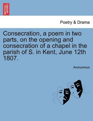 Consecration, a Poem in Two Parts, on the Opening and Consecration of a Chapel in the Parish of S. in Kent, June 12th 1807.