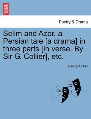 Selim and Azor, a Persian Tale [A Drama] in Three Parts [In Verse. by Sir G. Collier], Etc.