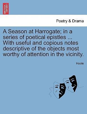 A Season at Harrogate; In a Series of Poetical Epistles ... with Useful and Copious Notes Descriptive of the Objects Most Worthy of Attention in the Vicinity.