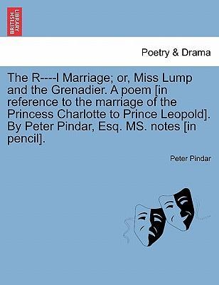 The R----L Marriage; Or, Miss Lump and the Grenadier. a Poem [In Reference to the Marriage of the Princess Charlotte to Prince Leopold]. by Peter Pindar, Esq. Ms. Notes [In Pencil].