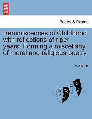 Reminiscences of Childhood, with Reflections of Riper Years. Forming a Miscellany of Moral and Religious Poetry.