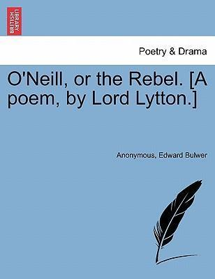 O'Neill, or the Rebel. [A Poem, by Lord Lytton.]