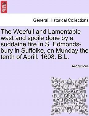 The Woefull and Lamentable Wast and Spoile Done by a Suddaine Fire in S. Edmonds-Bury in Suffolke, on Munday the Tenth of Aprill. 1608. B.L.